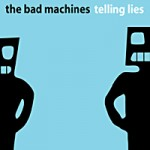 The Bad Machines &#8211; Telling lies