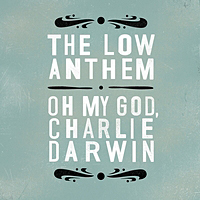 The Low Anthem – Oh My God, Charlie Darwin